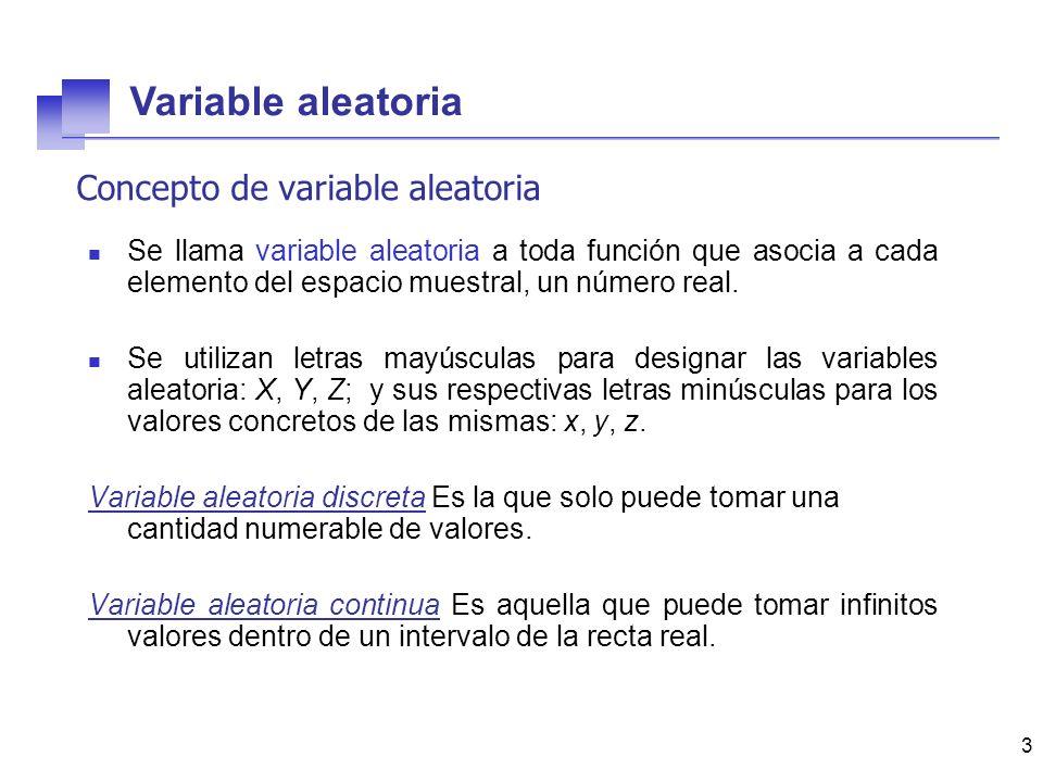 3 Concepto de variable aleatoria Se llama variable aleatoria a toda función que asocia a cada elemento del espacio muestral, un número real. Se utiliz