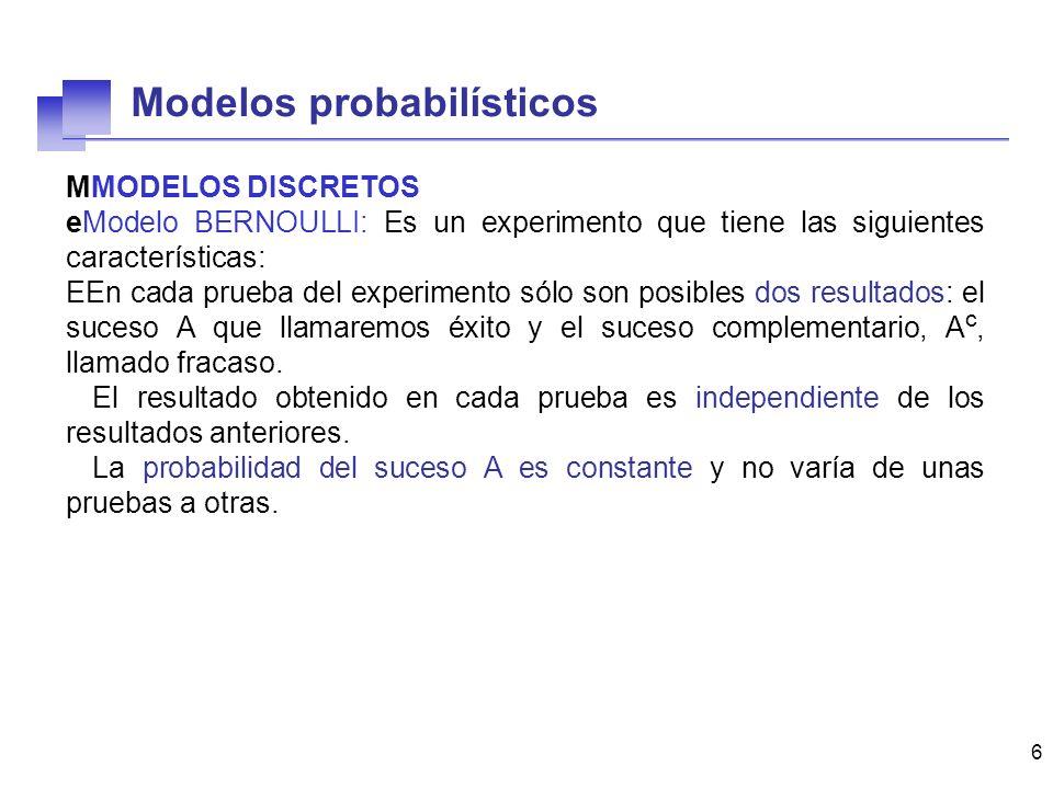 6 MMODELOS DISCRETOS eModelo BERNOULLI: Es un experimento que tiene las siguientes características: EEn cada prueba del experimento sólo son posibles