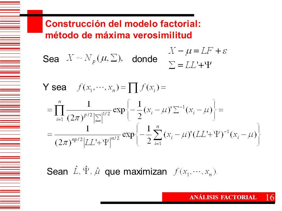 Construcción del modelo factorial: método de máxima verosimilitud 16 ANÁLISIS FACTORIAL Sea donde Y sea Sean que maximizan