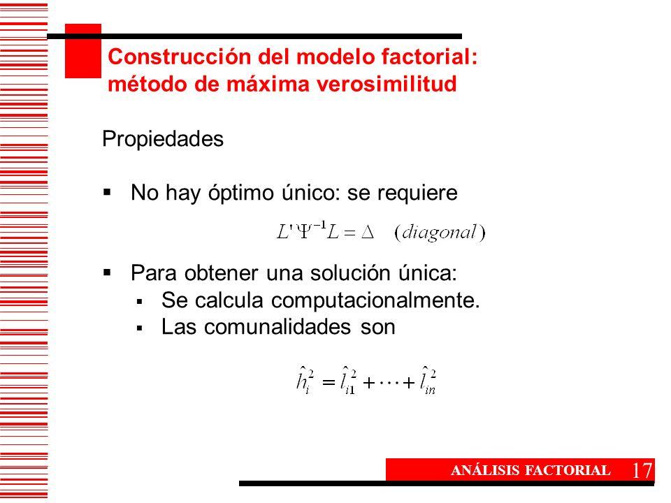 Construcción del modelo factorial: método de máxima verosimilitud 17 ANÁLISIS FACTORIAL Propiedades No hay óptimo único: se requiere Para obtener una