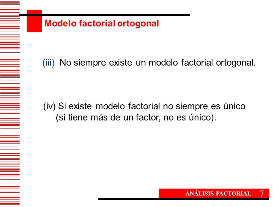 Modelo factorial ortogonal 7 ANÁLISIS FACTORIAL (iii) No siempre existe un modelo factorial ortogonal. (iv)Si existe modelo factorial no siempre es ún