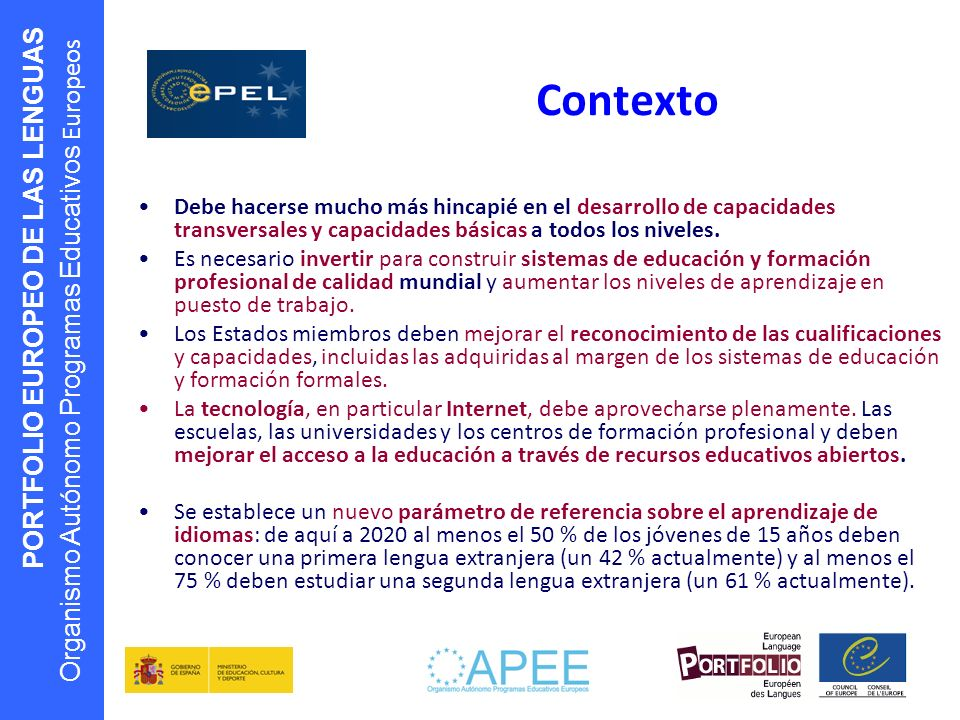 PORTFOLIO EUROPEO DE LAS LENGUAS Organismo Autónomo Programas Educativos Europeos Contexto Debe hacerse mucho más hincapié en el desarrollo de capacid