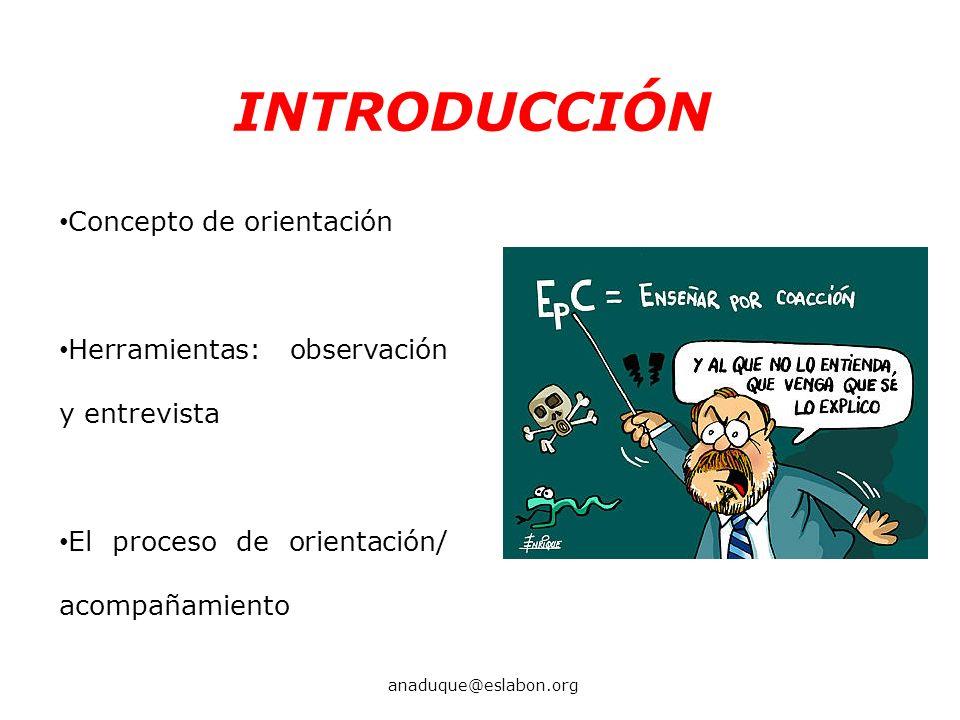 INTRODUCCIÓN Concepto de orientación Herramientas: observación y entrevista El proceso de orientación/ acompañamiento anaduque@eslabon.org