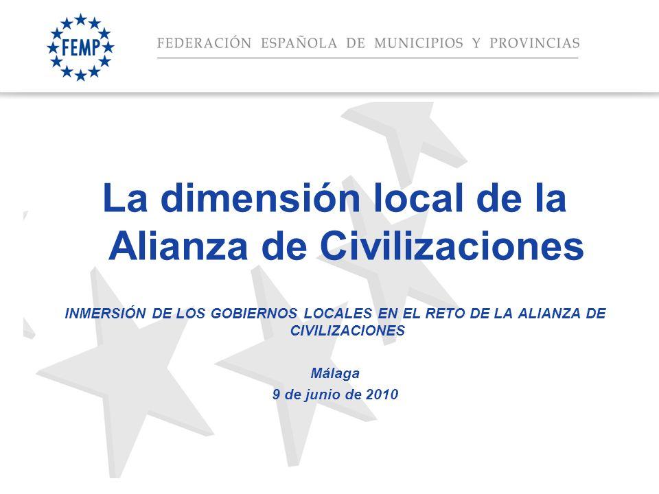 Espacio para el titular La dimensión local de la Alianza de Civilizaciones INMERSIÓN DE LOS GOBIERNOS LOCALES EN EL RETO DE LA ALIANZA DE CIVILIZACIONES Málaga 9 de junio de 2010
