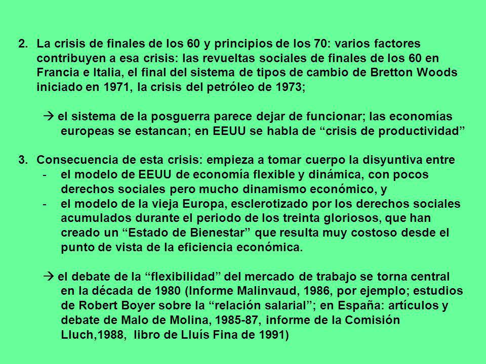 2.La crisis de finales de los 60 y principios de los 70: varios factores contribuyen a esa crisis: las revueltas sociales de finales de los 60 en Francia e Italia, el final del sistema de tipos de cambio de Bretton Woods iniciado en 1971, la crisis del petróleo de 1973; el sistema de la posguerra parece dejar de funcionar; las economías europeas se estancan; en EEUU se habla de crisis de productividad 3.Consecuencia de esta crisis: empieza a tomar cuerpo la disyuntiva entre -el modelo de EEUU de economía flexible y dinámica, con pocos derechos sociales pero mucho dinamismo económico, y -el modelo de la vieja Europa, esclerotizado por los derechos sociales acumulados durante el periodo de los treinta gloriosos, que han creado un Estado de Bienestar que resulta muy costoso desde el punto de vista de la eficiencia económica.