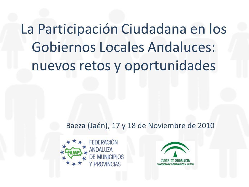La Participación Ciudadana en los Gobiernos Locales Andaluces: nuevos retos y oportunidades Baeza (Jaén), 17 y 18 de Noviembre de 2010