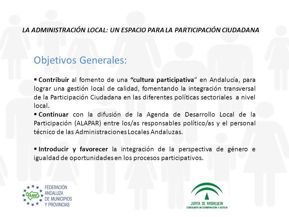 Objetivos Generales: Contribuir al fomento de una cultura participativa en Andalucía, para lograr una gestión local de calidad, fomentando la integración transversal de la Participación Ciudadana en las diferentes políticas sectoriales a nivel local.