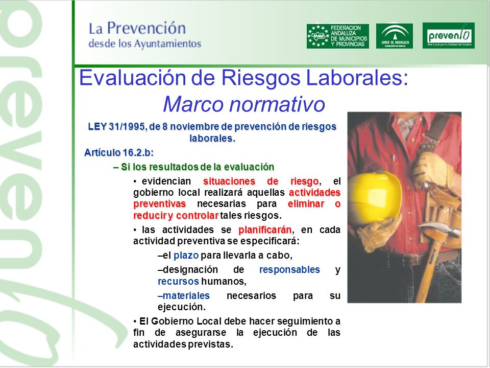 Evaluación de Riesgos Laborales: Marco normativo LEY 31/1995, de 8 noviembre de prevención de riesgos laborales. Artículo 16.2.b: – Si los resultados