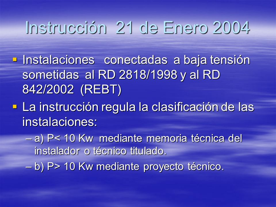 Instrucción 21 de Enero 2004 Instalaciones conectadas a baja tensión sometidas al RD 2818/1998 y al RD 842/2002 (REBT) Instalaciones conectadas a baja
