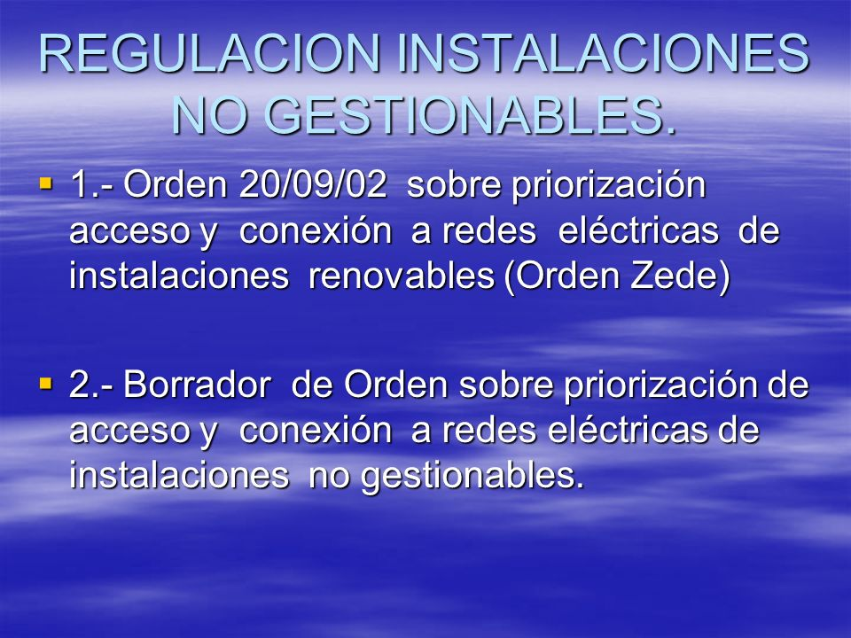 REGULACION INSTALACIONES NO GESTIONABLES. 1.- Orden 20/09/02 sobre priorización acceso y conexión a redes eléctricas de instalaciones renovables (Orde