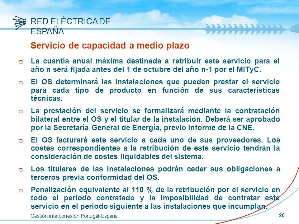 Gestión interconexión Portugal-España RED ELÉCTRICA DE ESPAÑA 20 Servicio de capacidad a medio plazo q La cuantía anual máxima destinada a retribuir e