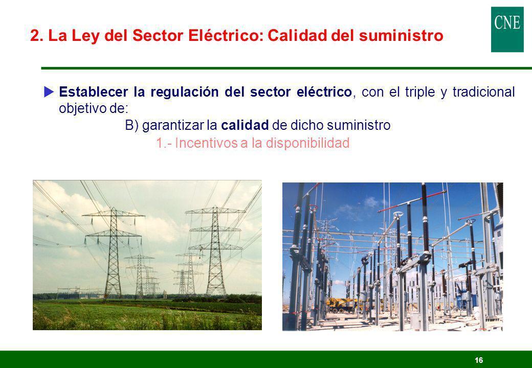 16 Establecer la regulación del sector eléctrico, con el triple y tradicional objetivo de: B) garantizar la calidad de dicho suministro 1.- Incentivos