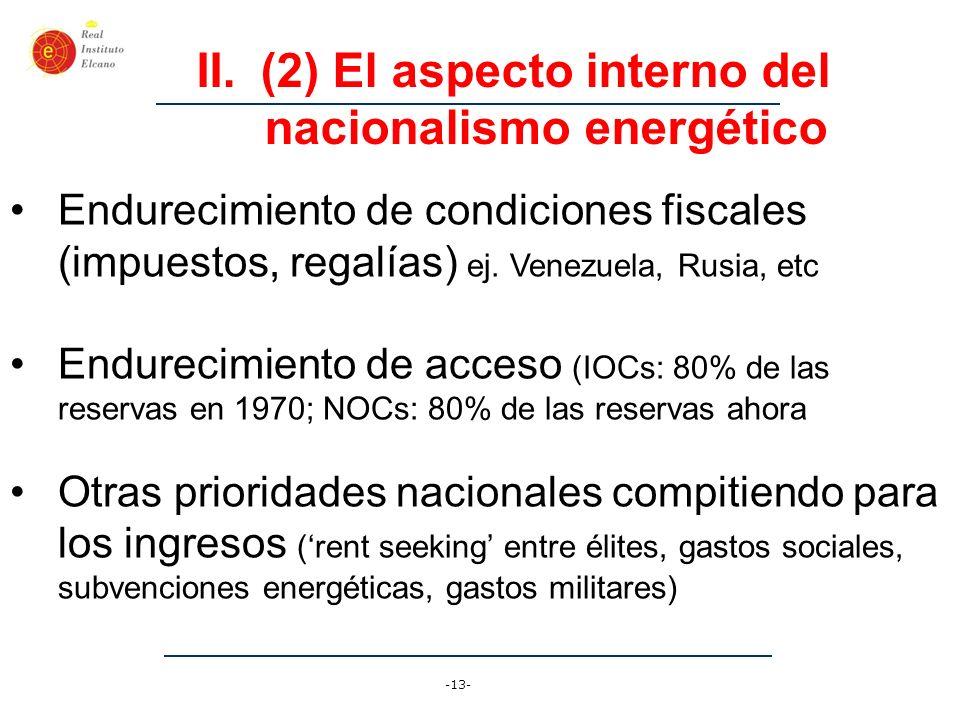 -13- II.(2) El aspecto interno del nacionalismo energético Endurecimiento de condiciones fiscales (impuestos, regalías) ej. Venezuela, Rusia, etc Endu