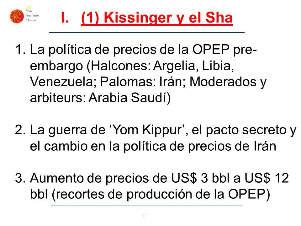 -5- I.(2) Objetivos de Kissinger 1.Armar Irán, vendiendo armas por los nuevos altos ingresos petrolíferos, creando un nuevo polícia del Medio Oriente 2.Romper el poder de mercado de la OPEP, estimulando nuevas zonas no-OPEP de producción petrolífera (Mar del Norte, Alaska, México, etc) 3.Castigar a Europa, romper la columna vertebral de antiamericanismo en el mundo