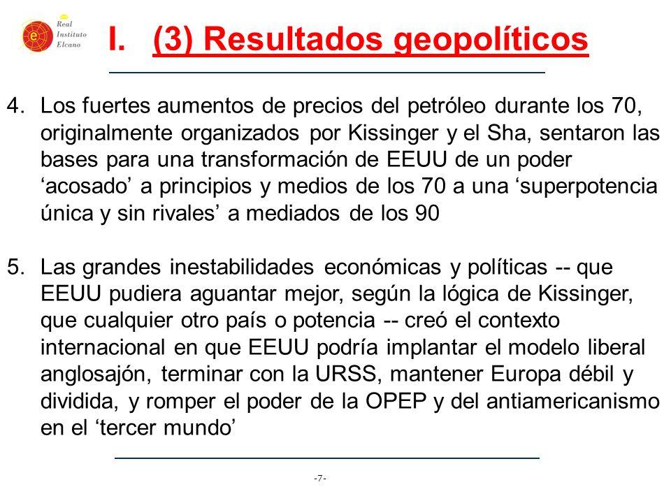 -7- I.(3) Resultados geopolíticos 4.Los fuertes aumentos de precios del petróleo durante los 70, originalmente organizados por Kissinger y el Sha, sen