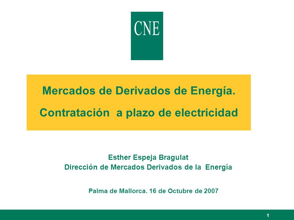 1 Mercados de Derivados de Energía. Contratación a plazo de electricidad Esther Espeja Bragulat Dirección de Mercados Derivados de la Energía Palma de
