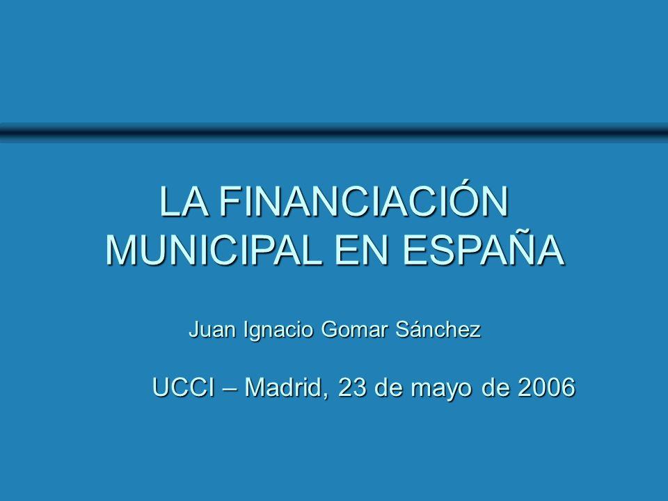 UCCI - Madrid, 23 de mayo de 2006 LA FINANCIACIÓN MUNICIPAL EN ESPAÑA UCCI – Madrid, 23 de mayo de 2006 Juan Ignacio Gomar Sánchez