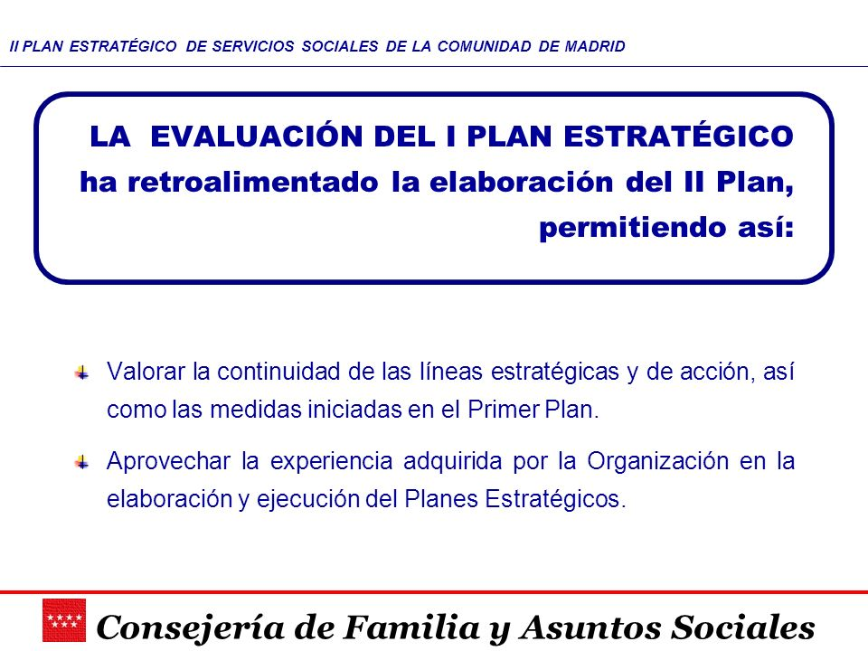 Consejería de Familia y Asuntos Sociales II PLAN ESTRATÉGICO DE SERVICIOS SOCIALES DE LA COMUNIDAD DE MADRID Valorar la continuidad de las líneas estr