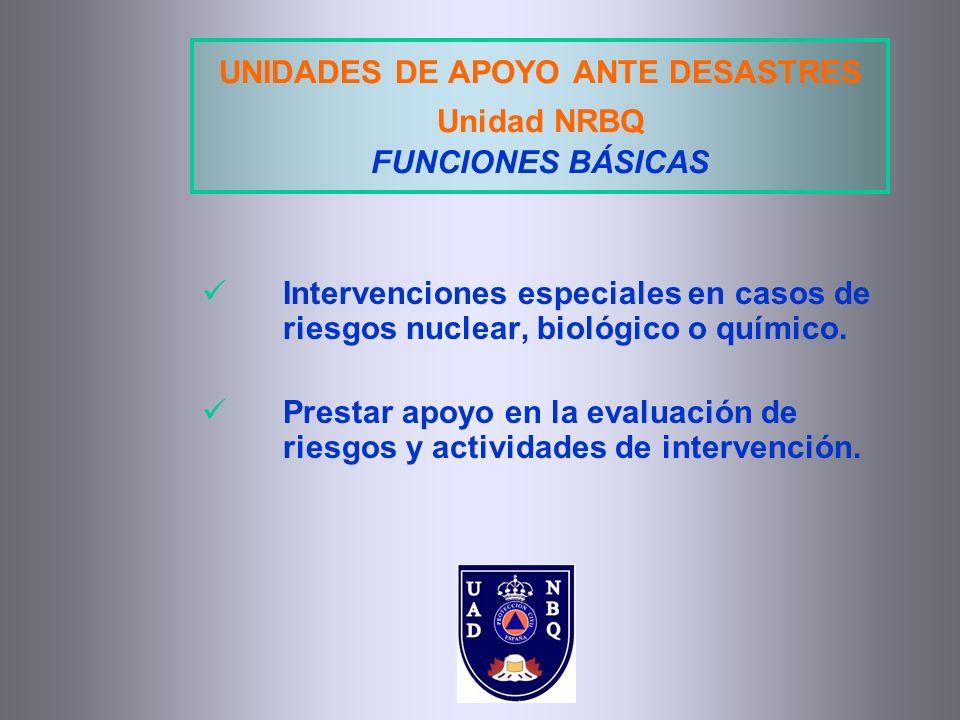 UNIDADES DE APOYO ANTE DESASTRES Unidad NRBQ FUNCIONES BÁSICAS Intervenciones especiales en casos de riesgos nuclear, biológico o químico. Prestar apo