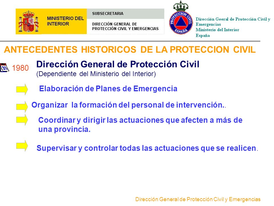 Dirección General de Protección Civil y Emergencias DIRECCION GENERAL DE PROTECCION CIVILY EMERGENCIAS Ejercicio de las competencias del Ministerio del Interior, derivadas de lo dispuesto en la Ley 2/1985 del 21 de enero de Protección Civil.