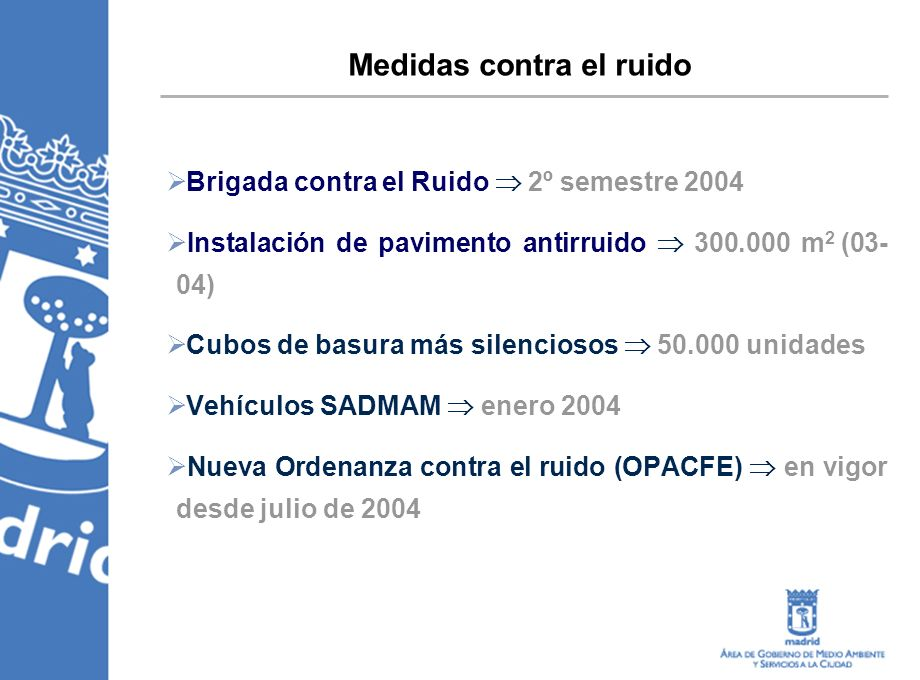 Brigada contra el Ruido 2º semestre 2004 Instalación de pavimento antirruido 300.000 m 2 (03- 04) Cubos de basura más silenciosos 50.000 unidades Vehículos SADMAM enero 2004 Nueva Ordenanza contra el ruido (OPACFE) en vigor desde julio de 2004 Medidas contra el ruido