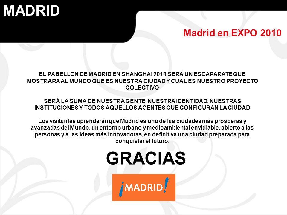 MADRID Madrid en EXPO 2010 EL PABELLON DE MADRID EN SHANGHAI 2010 SERÁ UN ESCAPARATE QUE MOSTRARA AL MUNDO QUE ES NUESTRA CIUDAD Y CUAL ES NUESTRO PROYECTO COLECTIVO SERÁ LA SUMA DE NUESTRA GENTE, NUESTRA IDENTIDAD, NUESTRAS INSTITUCIONES Y TODOS AQUELLOS AGENTES QUE CONFIGURAN LA CIUDAD Los visitantes aprenderán que Madrid es una de las ciudades más prosperas y avanzadas del Mundo, un entorno urbano y medioambiental envidiable, abierto a las personas y a las ideas más innovadoras, en definitiva una ciudad preparada para conquistar el futuro.