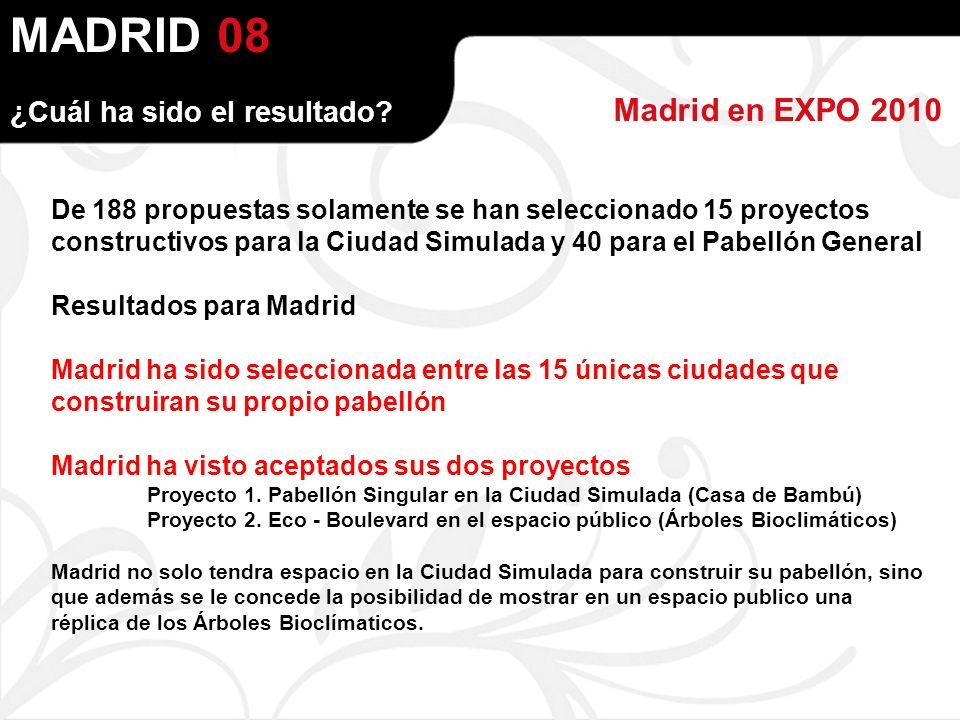 MADRID Madrid en EXPO 2010 08 De 188 propuestas solamente se han seleccionado 15 proyectos constructivos para la Ciudad Simulada y 40 para el Pabellón General Resultados para Madrid Madrid ha sido seleccionada entre las 15 únicas ciudades que construiran su propio pabellón Madrid ha visto aceptados sus dos proyectos Proyecto 1.