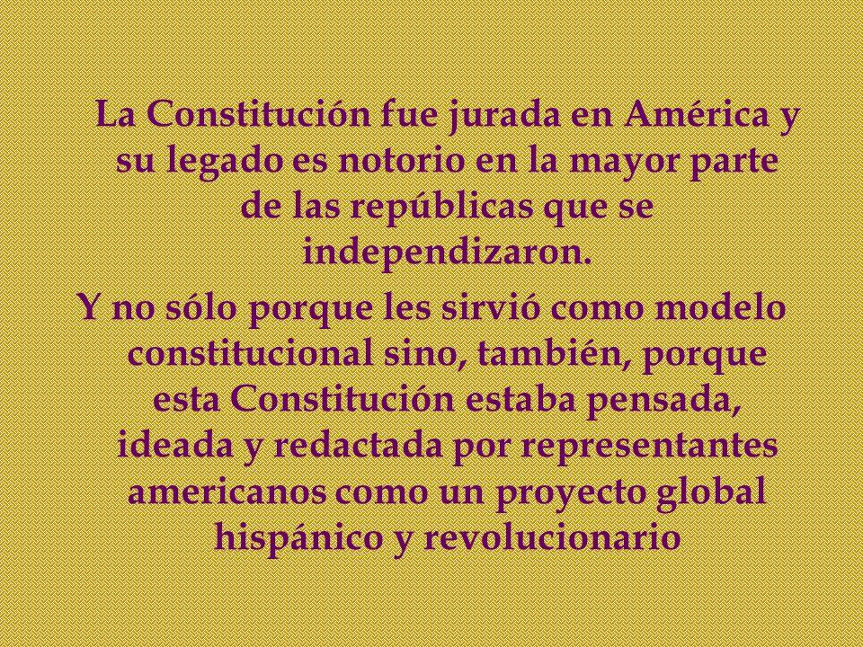 La Constitución fue jurada en América y su legado es notorio en la mayor parte de las repúblicas que se independizaron. Y no sólo porque les sirvió co