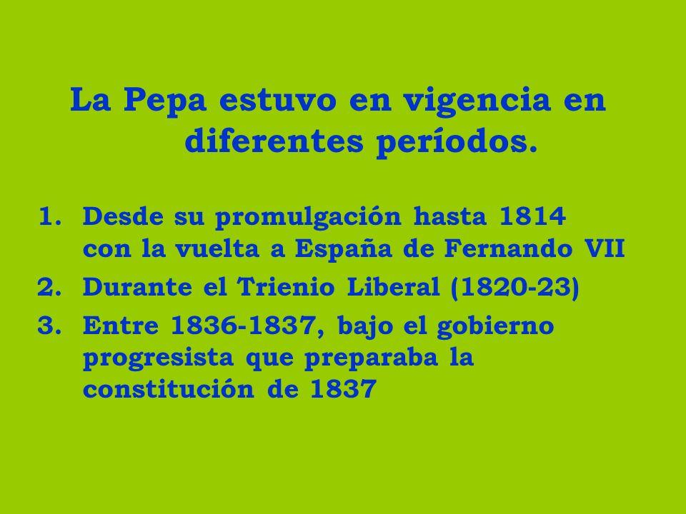 La Pepa estuvo en vigencia en diferentes períodos. 1.Desde su promulgación hasta 1814 con la vuelta a España de Fernando VII 2.Durante el Trienio Libe