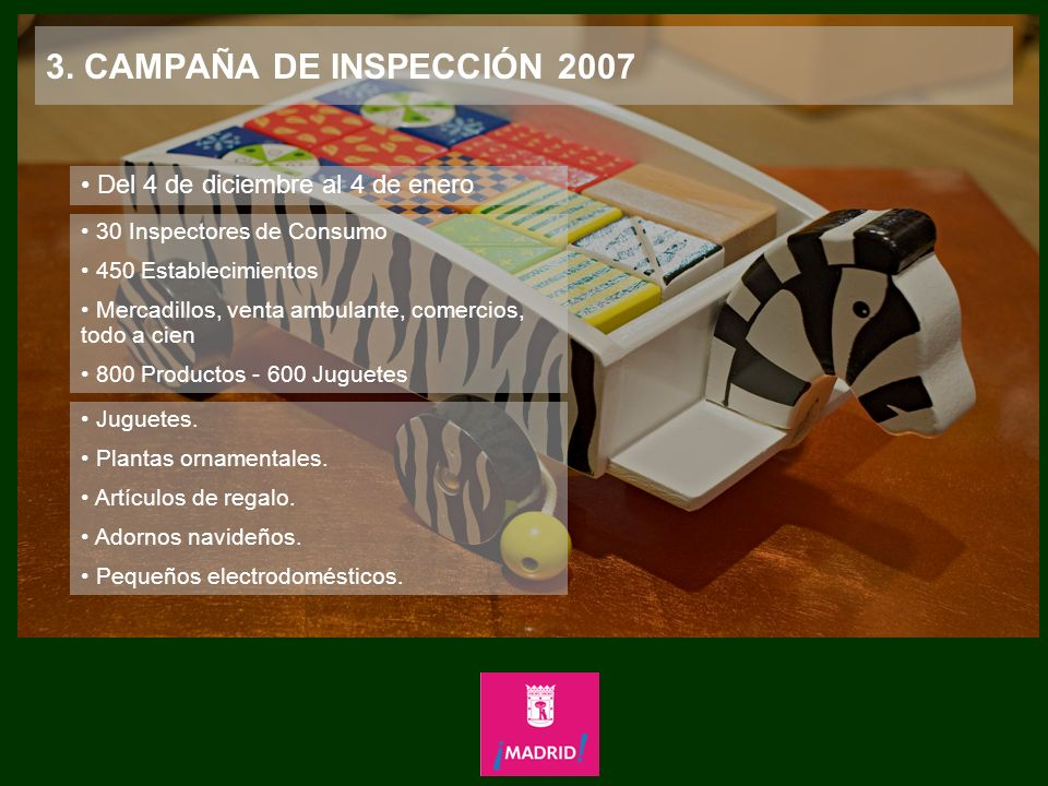 3. CAMPAÑA DE INSPECCIÓN 2007 Del 4 de diciembre al 4 de enero 30 Inspectores de Consumo 450 Establecimientos Mercadillos, venta ambulante, comercios,