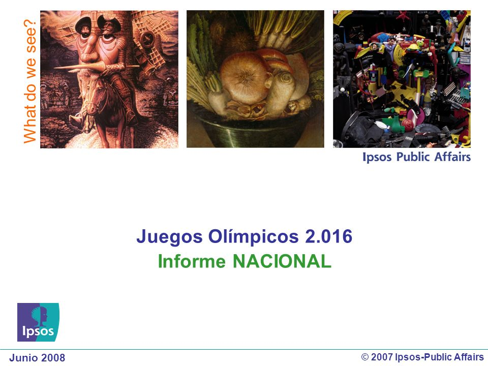 Junio 2008 What do we see? © 2007 Ipsos-Public Affairs Juegos Olímpicos 2.016 Informe NACIONAL