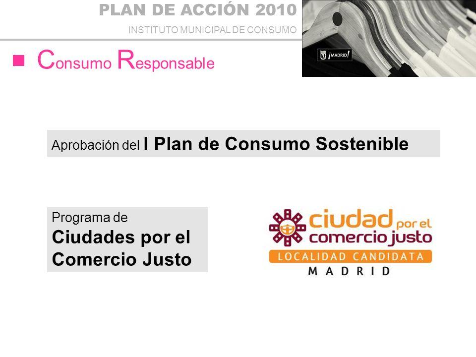 PLAN DE ACCIÓN 2010 INSTITUTO MUNICIPAL DE CONSUMO C onsumo R esponsable Aprobación del I Plan de Consumo Sostenible Programa de Ciudades por el Comercio Justo