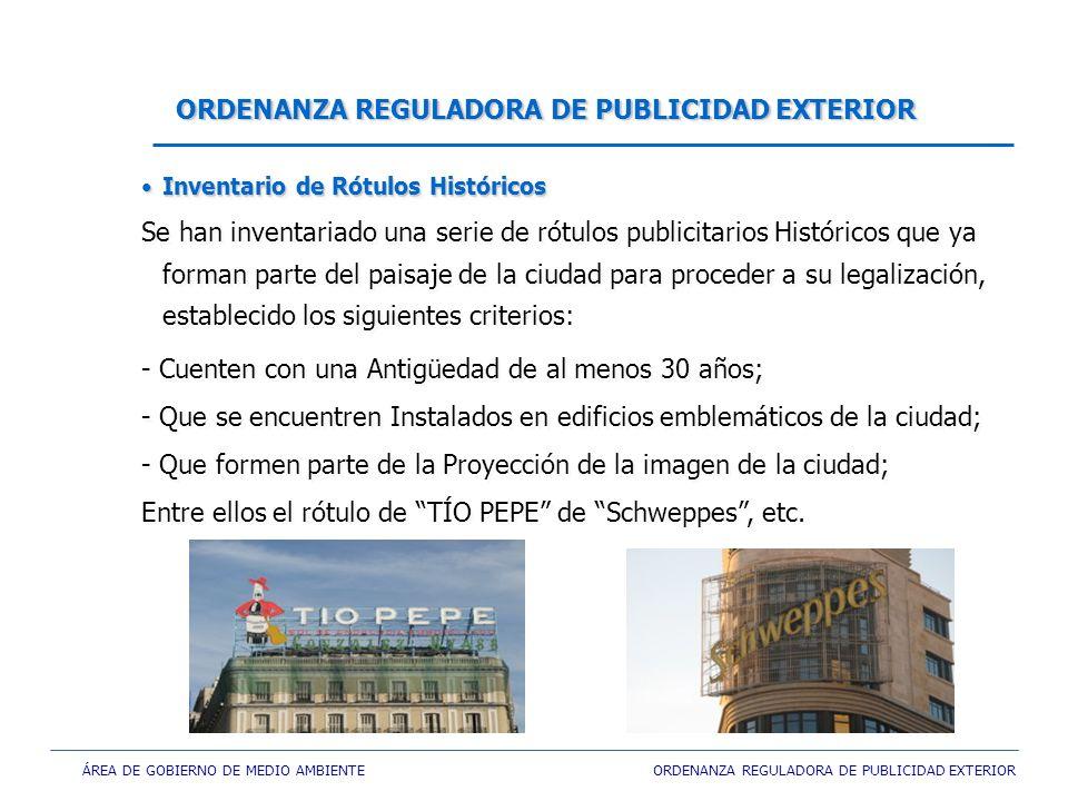 ÁREA DE GOBIERNO DE MEDIO AMBIENTE ORDENANZA REGULADORA DE PUBLICIDAD EXTERIOR ORDENANZA REGULADORA DE PUBLICIDAD EXTERIOR Inventario de Rótulos HistóricosInventario de Rótulos Históricos Se han inventariado una serie de rótulos publicitarios Históricos que ya forman parte del paisaje de la ciudad para proceder a su legalización, establecido los siguientes criterios: - Cuenten con una Antigüedad de al menos 30 años; - Que se encuentren Instalados en edificios emblemáticos de la ciudad; - Que formen parte de la Proyección de la imagen de la ciudad; Entre ellos el rótulo de TÍO PEPE de Schweppes, etc.