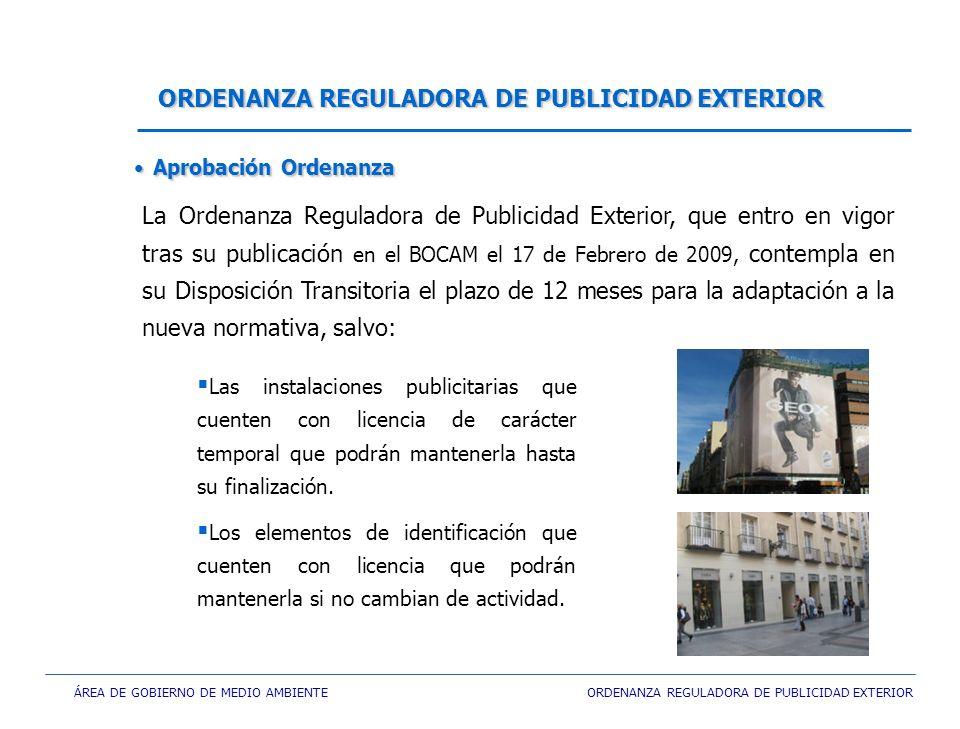 ÁREA DE GOBIERNO DE MEDIO AMBIENTE ORDENANZA REGULADORA DE PUBLICIDAD EXTERIOR ORDENANZA REGULADORA DE PUBLICIDAD EXTERIOR La Ordenanza Reguladora de Publicidad Exterior, que entro en vigor tras su publicación en el BOCAM el 17 de Febrero de 2009, contempla en su Disposición Transitoria el plazo de 12 meses para la adaptación a la nueva normativa, salvo: Aprobación OrdenanzaAprobación Ordenanza Las instalaciones publicitarias que cuenten con licencia de carácter temporal que podrán mantenerla hasta su finalización.