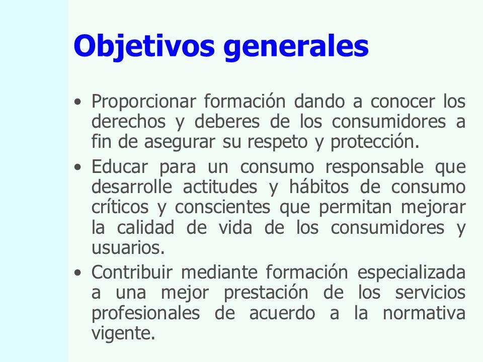 Objetivos generales Proporcionar formación dando a conocer los derechos y deberes de los consumidores a fin de asegurar su respeto y protección.