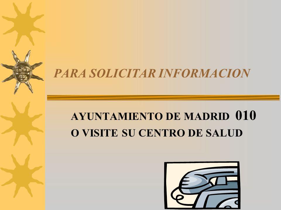 PARA SOLICITAR INFORMACION AYUNTAMIENTO DE MADRID 010 O VISITE SU CENTRO DE SALUD