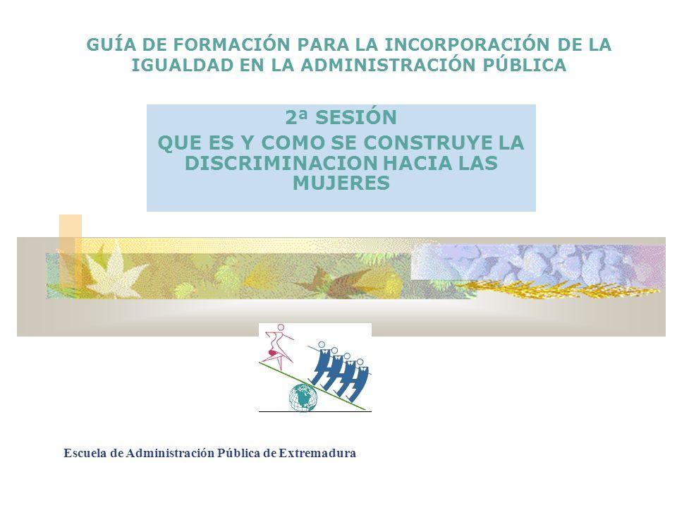 GUÍA DE FORMACIÓN PARA LA INCORPORACIÓN DE LA IGUALDAD EN LA ADMINISTRACIÓN PÚBLICA 2ª SESIÓN QUE ES Y COMO SE CONSTRUYE LA DISCRIMINACION HACIA LAS M