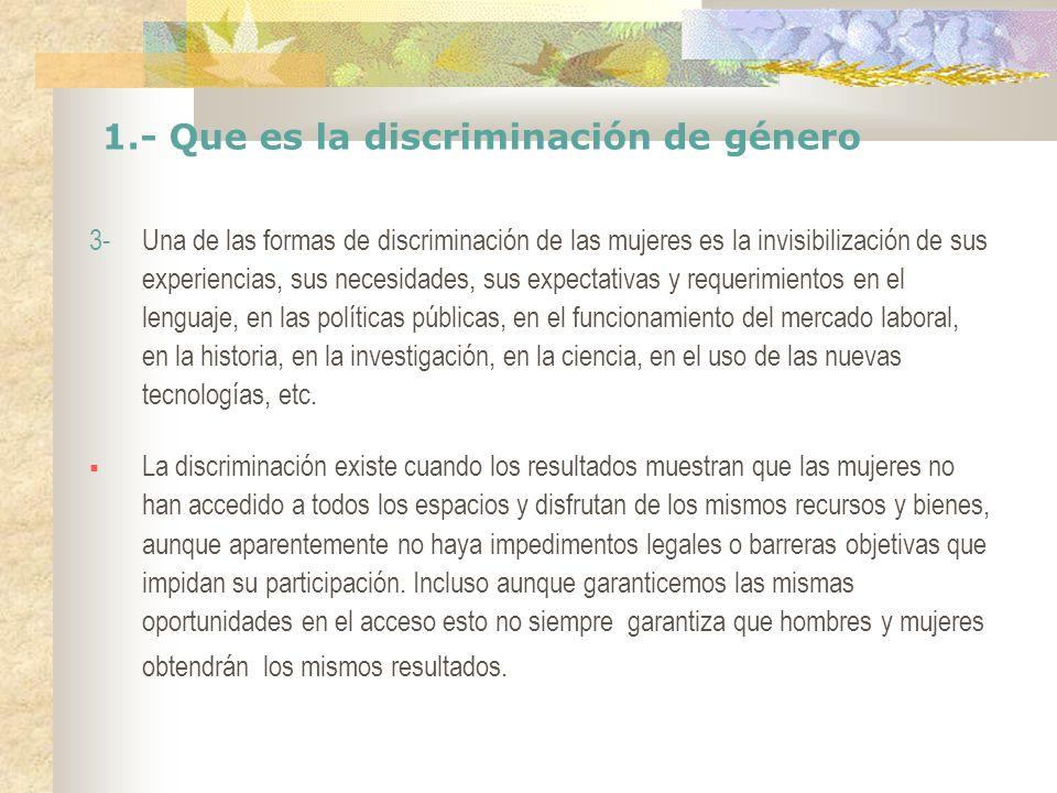1.- Que es la discriminación de género 3- Una de las formas de discriminación de las mujeres es la invisibilización de sus experiencias, sus necesidad
