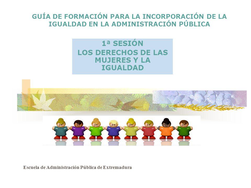 GUÍA DE FORMACIÓN PARA LA INCORPORACIÓN DE LA IGUALDAD EN LA ADMINISTRACIÓN PÚBLICA 1ª SESIÓN LOS DERECHOS DE LAS MUJERES Y LA IGUALDAD Escuela de Adm