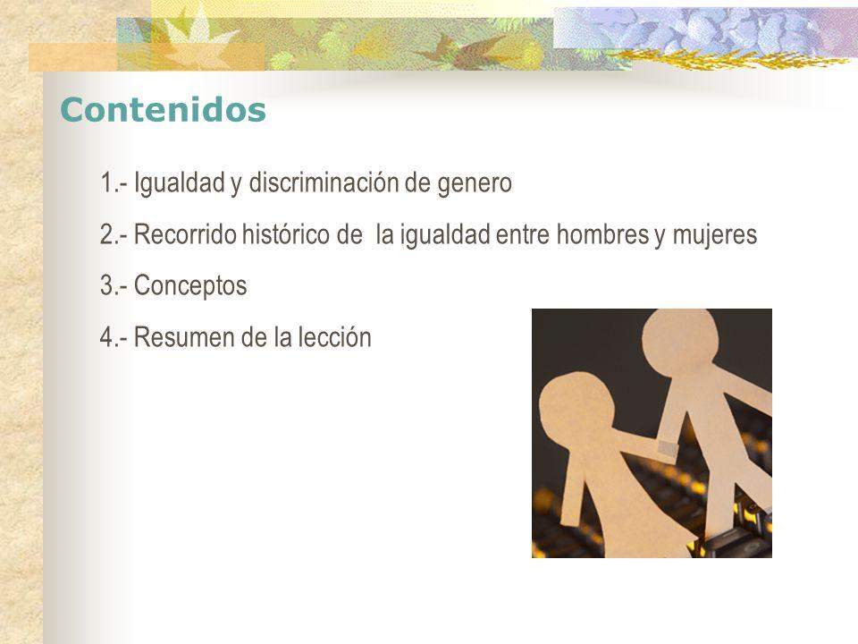 Contenidos 1.- Igualdad y discriminación de genero 2.- Recorrido histórico de la igualdad entre hombres y mujeres 3.- Conceptos 4.- Resumen de la lecc