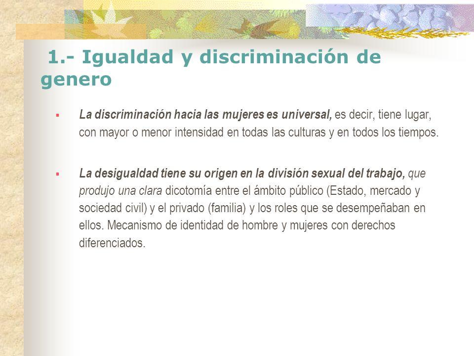 1.- Igualdad y discriminación de genero La discriminación hacia las mujeres es universal, es decir, tiene lugar, con mayor o menor intensidad en todas