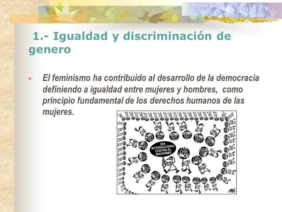 1.- Igualdad y discriminación de genero El feminismo ha contribuido al desarrollo de la democracia definiendo a igualdad entre mujeres y hombres, como