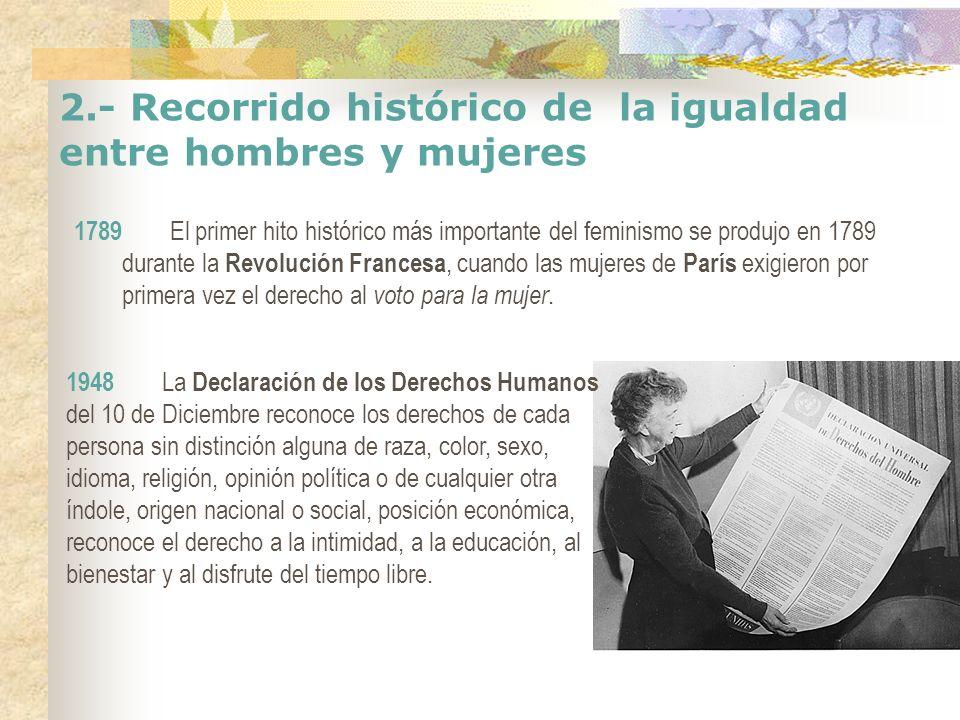 2.- Recorrido histórico de la igualdad entre hombres y mujeres 1789 El primer hito histórico más importante del feminismo se produjo en 1789 durante l