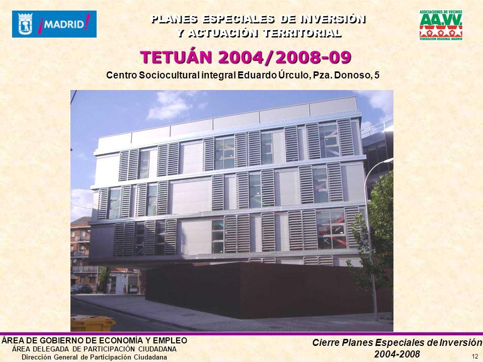 Cierre Planes Especiales de Inversión 2004-2008 PLANES ESPECIALES DE INVERSIÓN Y ACTUACIÓN TERRITORIAL PLANES ESPECIALES DE INVERSIÓN Y ACTUACIÓN TERRITORIAL ÁREA DE GOBIERNO DE ECONOMÍA Y EMPLEO ÁREA DELEGADA DE PARTICIPACIÓN CIUDADANA Dirección General de Participación Ciudadana 12 TETUÁN 2004/2008-09 Centro Sociocultural integral Eduardo Úrculo, Pza.