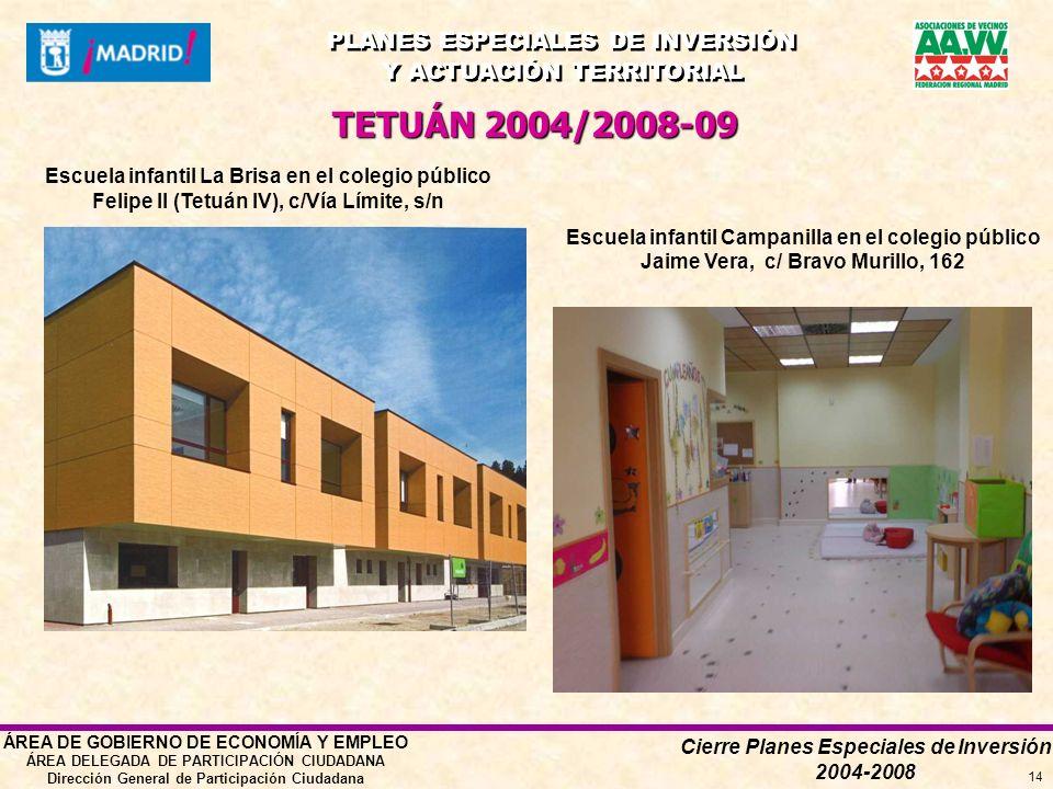 Cierre Planes Especiales de Inversión 2004-2008 PLANES ESPECIALES DE INVERSIÓN Y ACTUACIÓN TERRITORIAL PLANES ESPECIALES DE INVERSIÓN Y ACTUACIÓN TERRITORIAL ÁREA DE GOBIERNO DE ECONOMÍA Y EMPLEO ÁREA DELEGADA DE PARTICIPACIÓN CIUDADANA Dirección General de Participación Ciudadana 14 Escuela infantil La Brisa en el colegio público Felipe II (Tetuán IV), c/Vía Límite, s/n TETUÁN 2004/2008-09 Escuela infantil Campanilla en el colegio público Jaime Vera, c/ Bravo Murillo, 162