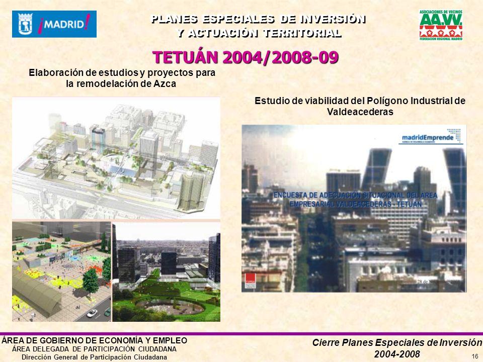 Cierre Planes Especiales de Inversión 2004-2008 PLANES ESPECIALES DE INVERSIÓN Y ACTUACIÓN TERRITORIAL PLANES ESPECIALES DE INVERSIÓN Y ACTUACIÓN TERRITORIAL ÁREA DE GOBIERNO DE ECONOMÍA Y EMPLEO ÁREA DELEGADA DE PARTICIPACIÓN CIUDADANA Dirección General de Participación Ciudadana 16 TETUÁN 2004/2008-09 Elaboración de estudios y proyectos para la remodelación de Azca Estudio de viabilidad del Polígono Industrial de Valdeacederas