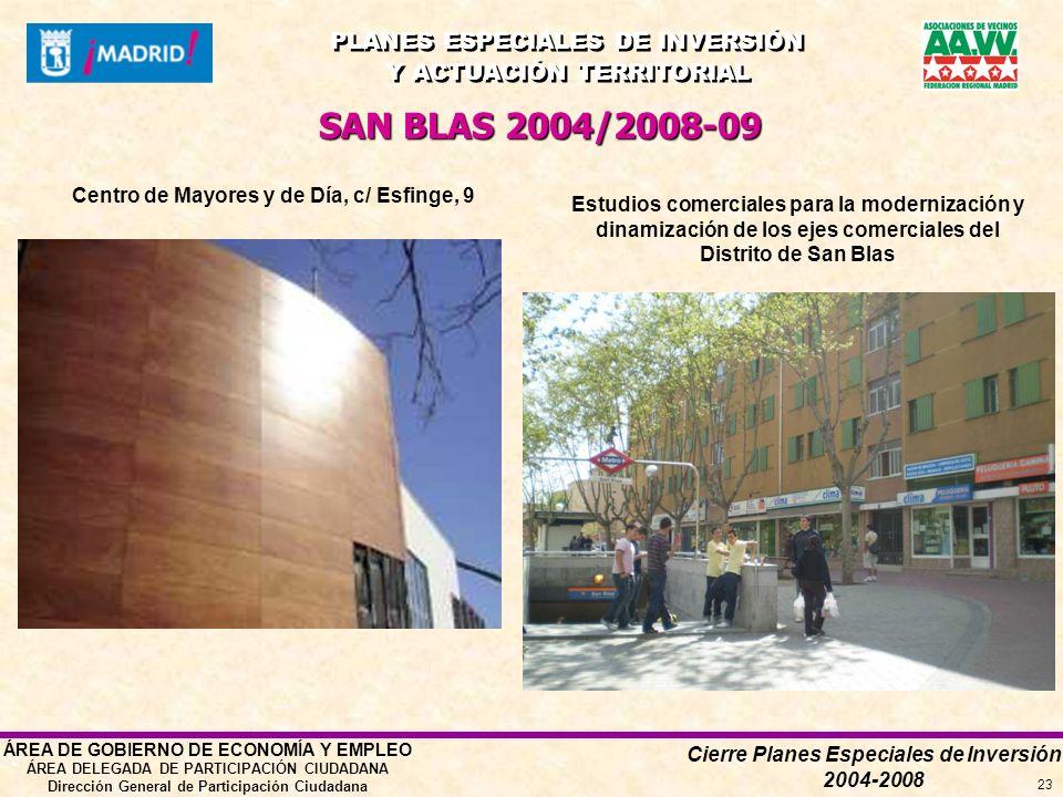 Cierre Planes Especiales de Inversión 2004-2008 PLANES ESPECIALES DE INVERSIÓN Y ACTUACIÓN TERRITORIAL PLANES ESPECIALES DE INVERSIÓN Y ACTUACIÓN TERRITORIAL ÁREA DE GOBIERNO DE ECONOMÍA Y EMPLEO ÁREA DELEGADA DE PARTICIPACIÓN CIUDADANA Dirección General de Participación Ciudadana 23 SAN BLAS 2004/2008-09 Centro de Mayores y de Día, c/ Esfinge, 9 Estudios comerciales para la modernización y dinamización de los ejes comerciales del Distrito de San Blas