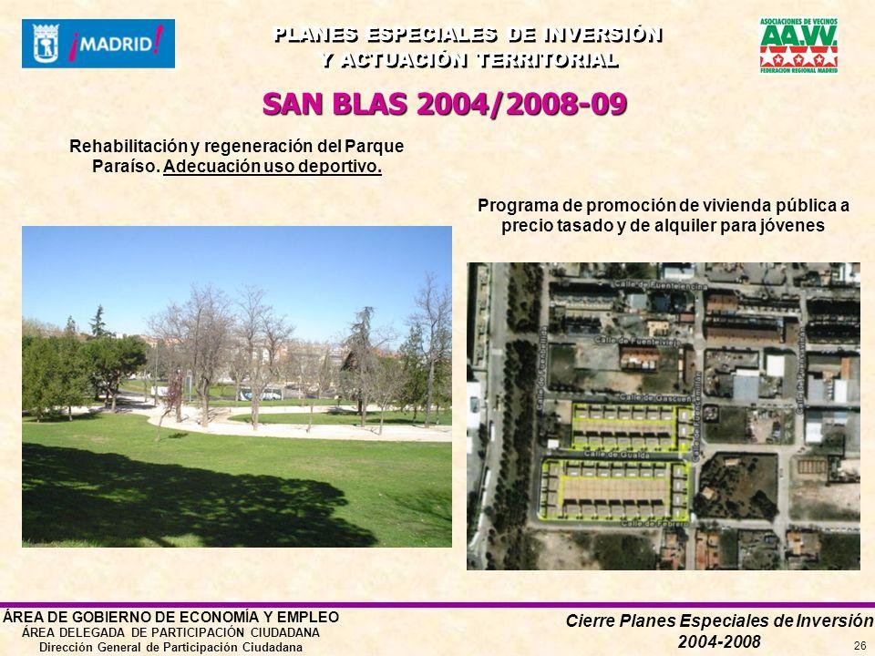 Cierre Planes Especiales de Inversión 2004-2008 PLANES ESPECIALES DE INVERSIÓN Y ACTUACIÓN TERRITORIAL PLANES ESPECIALES DE INVERSIÓN Y ACTUACIÓN TERRITORIAL ÁREA DE GOBIERNO DE ECONOMÍA Y EMPLEO ÁREA DELEGADA DE PARTICIPACIÓN CIUDADANA Dirección General de Participación Ciudadana 26 SAN BLAS 2004/2008-09 Programa de promoción de vivienda pública a precio tasado y de alquiler para jóvenes Rehabilitación y regeneración del Parque Paraíso.