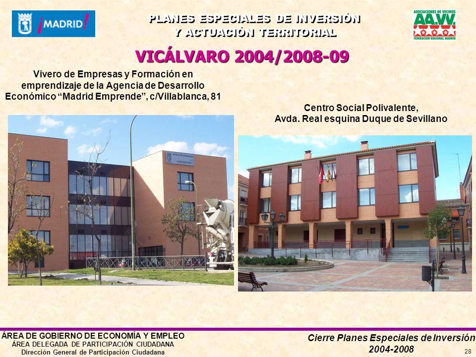 Cierre Planes Especiales de Inversión 2004-2008 PLANES ESPECIALES DE INVERSIÓN Y ACTUACIÓN TERRITORIAL PLANES ESPECIALES DE INVERSIÓN Y ACTUACIÓN TERRITORIAL ÁREA DE GOBIERNO DE ECONOMÍA Y EMPLEO ÁREA DELEGADA DE PARTICIPACIÓN CIUDADANA Dirección General de Participación Ciudadana 28 Vivero de Empresas y Formación en emprendizaje de la Agencia de Desarrollo Económico Madrid Emprende, c/Villablanca, 81 VICÁLVARO 2004/2008-09 Centro Social Polivalente, Avda.