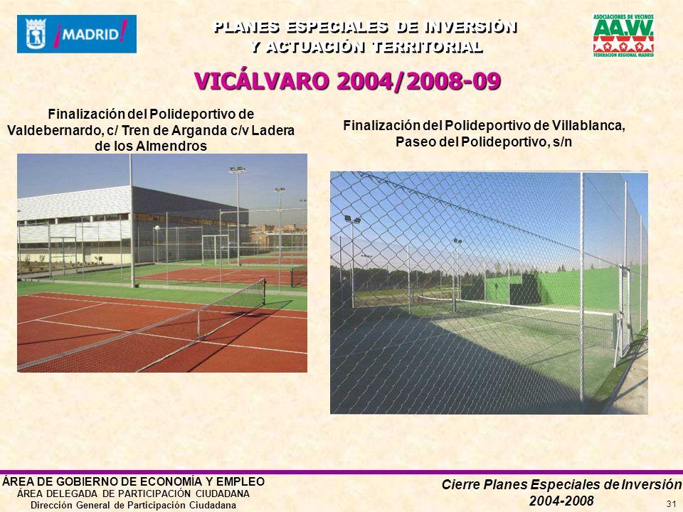 Cierre Planes Especiales de Inversión 2004-2008 PLANES ESPECIALES DE INVERSIÓN Y ACTUACIÓN TERRITORIAL PLANES ESPECIALES DE INVERSIÓN Y ACTUACIÓN TERRITORIAL ÁREA DE GOBIERNO DE ECONOMÍA Y EMPLEO ÁREA DELEGADA DE PARTICIPACIÓN CIUDADANA Dirección General de Participación Ciudadana 31 VICÁLVARO 2004/2008-09 Finalización del Polideportivo de Valdebernardo, c/ Tren de Arganda c/v Ladera de los Almendros Finalización del Polideportivo de Villablanca, Paseo del Polideportivo, s/n